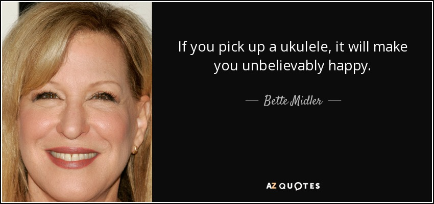 If you pick up a ukulele, it will make you unbelievably happy. - Bette Midler