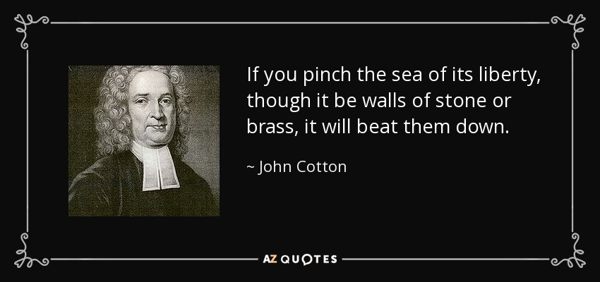 If you pinch the sea of its liberty, though it be walls of stone or brass, it will beat them down. - John Cotton