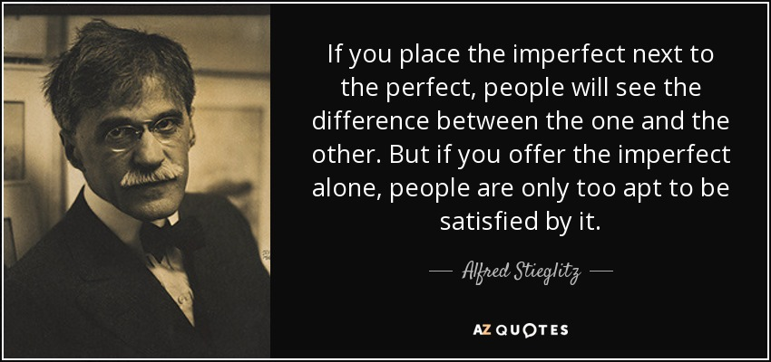 If you place the imperfect next to the perfect, people will see the difference between the one and the other. But if you offer the imperfect alone, people are only too apt to be satisfied by it. - Alfred Stieglitz