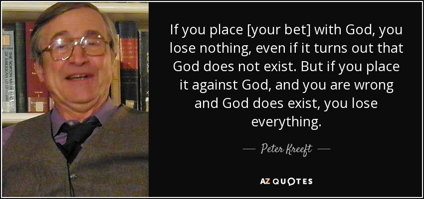 If you place [your bet] with God, you lose nothing, even if it turns out that God does not exist. But if you place it against God, and you are wrong and God does exist, you lose everything. - Peter Kreeft