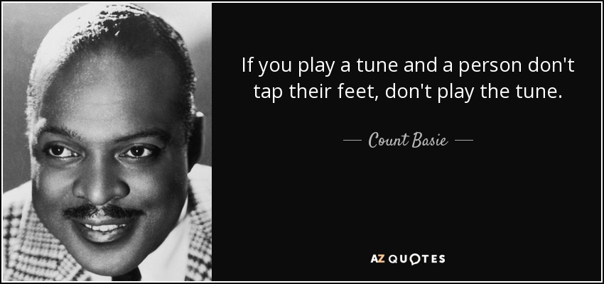 If you play a tune and a person don't tap their feet, don't play the tune. - Count Basie