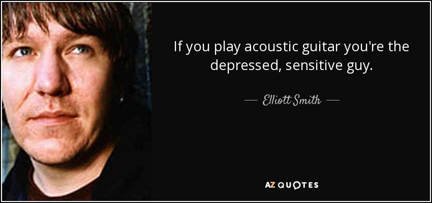 If you play acoustic guitar you're the depressed, sensitive guy. - Elliott Smith