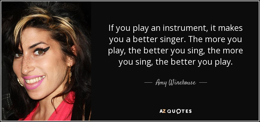 If you play an instrument, it makes you a better singer. The more you play, the better you sing, the more you sing, the better you play. - Amy Winehouse