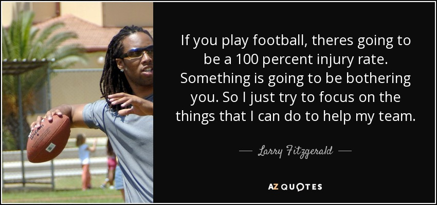 If you play football, theres going to be a 100 percent injury rate. Something is going to be bothering you. So I just try to focus on the things that I can do to help my team. - Larry Fitzgerald