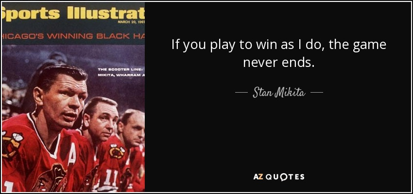 If you play to win as I do, the game never ends. - Stan Mikita