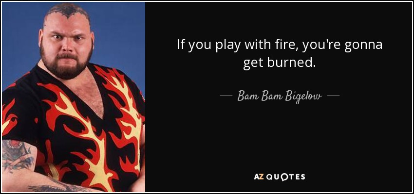 If you play with fire, you're gonna get burned. - Bam Bam Bigelow