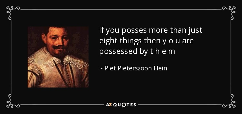 if you posses more than just eight things then y o u are possessed by t h e m - Piet Pieterszoon Hein