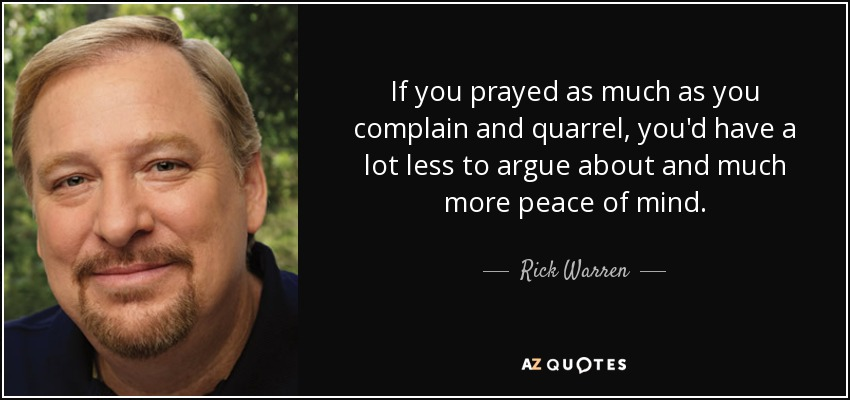 If you prayed as much as you complain and quarrel, you'd have a lot less to argue about and much more peace of mind. - Rick Warren
