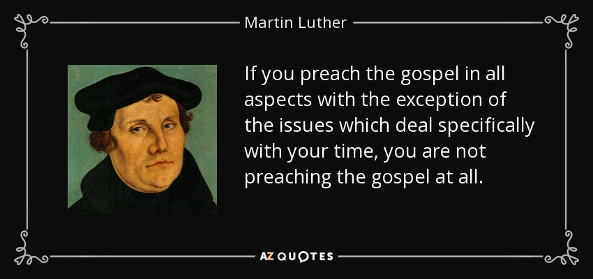 If you preach the gospel in all aspects with the exception of the issues which deal specifically with your time, you are not preaching the gospel at all. - Martin Luther