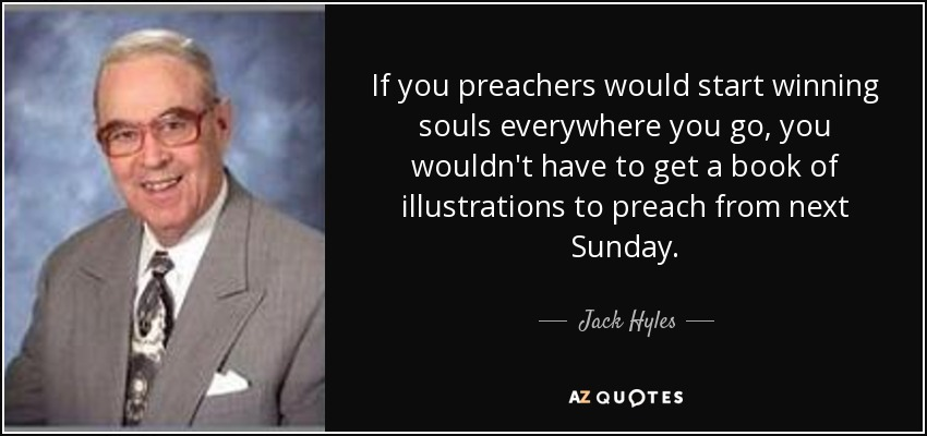 If you preachers would start winning souls everywhere you go, you wouldn't have to get a book of illustrations to preach from next Sunday. - Jack Hyles
