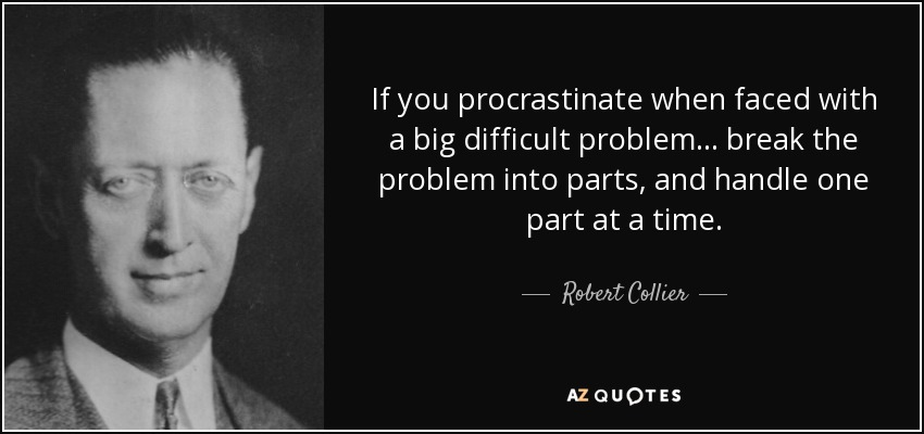 If you procrastinate when faced with a big difficult problem... break the problem into parts, and handle one part at a time. - Robert Collier
