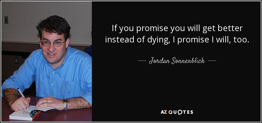 If you promise you will get better instead of dying, I promise I will, too. - Jordan Sonnenblick