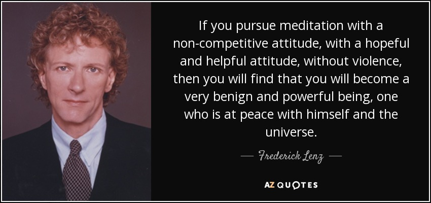 If you pursue meditation with a non-competitive attitude, with a hopeful and helpful attitude, without violence, then you will find that you will become a very benign and powerful being, one who is at peace with himself and the universe. - Frederick Lenz