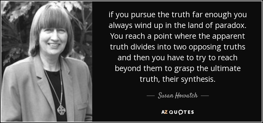 if you pursue the truth far enough you always wind up in the land of paradox. You reach a point where the apparent truth divides into two opposing truths and then you have to try to reach beyond them to grasp the ultimate truth, their synthesis. - Susan Howatch