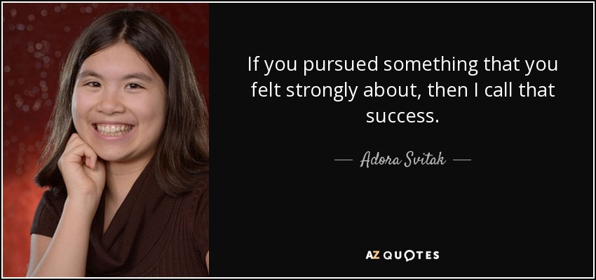 If you pursued something that you felt strongly about, then I call that success. - Adora Svitak