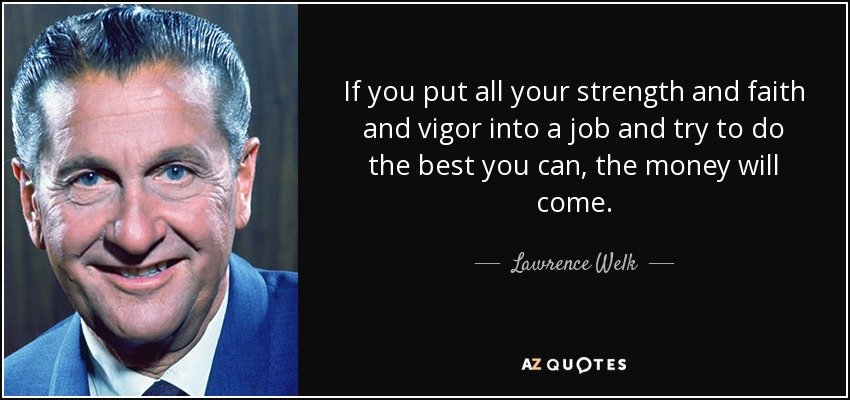 If you put all your strength and faith and vigor into a job and try to do the best you can, the money will come. - Lawrence Welk