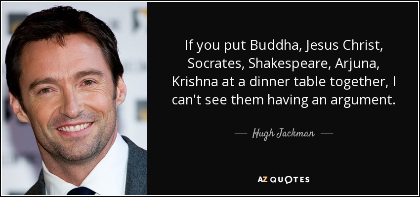 If you put Buddha, Jesus Christ, Socrates, Shakespeare, Arjuna, Krishna at a dinner table together, I can't see them having an argument. - Hugh Jackman