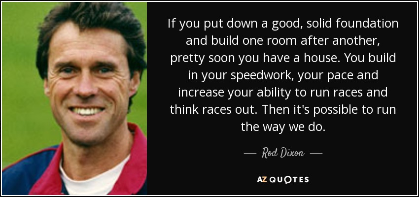 If you put down a good, solid foundation and build one room after another, pretty soon you have a house. You build in your speedwork, your pace and increase your ability to run races and think races out. Then it's possible to run the way we do. - Rod Dixon