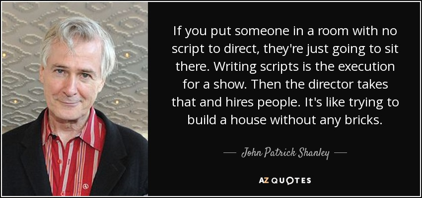 If you put someone in a room with no script to direct, they're just going to sit there. Writing scripts is the execution for a show. Then the director takes that and hires people. It's like trying to build a house without any bricks. - John Patrick Shanley
