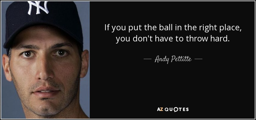 If you put the ball in the right place, you don't have to throw hard. - Andy Pettitte