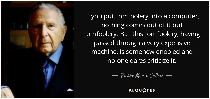 If you put tomfoolery into a computer, nothing comes out of it but tomfoolery. But this tomfoolery, having passed through a very expensive machine, is somehow enobled and no-one dares criticize it. - Pierre Marie Gallois