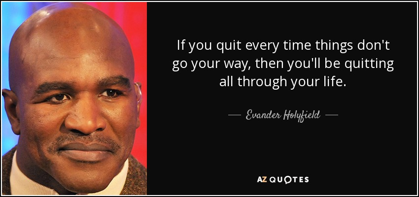 If you quit every time things don't go your way, then you'll be quitting all through your life. - Evander Holyfield