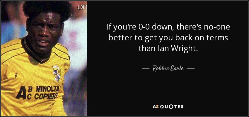 If you're 0-0 down, there's no-one better to get you back on terms than Ian Wright. - Robbie Earle