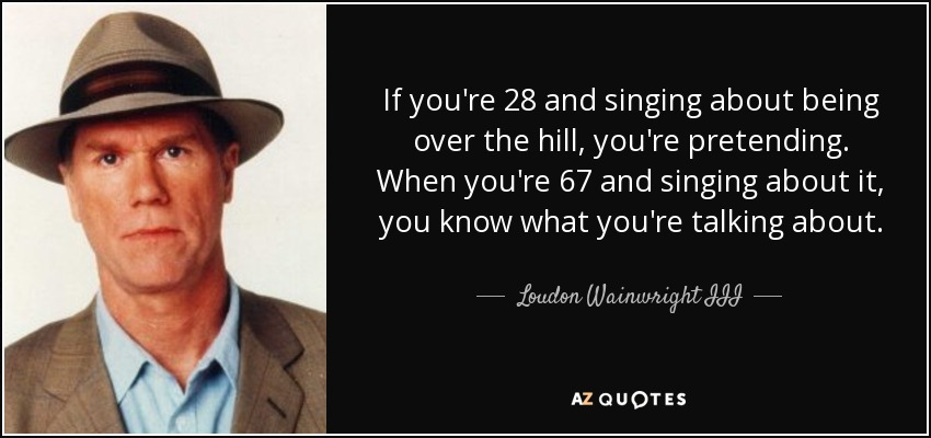If you're 28 and singing about being over the hill, you're pretending. When you're 67 and singing about it, you know what you're talking about. - Loudon Wainwright III