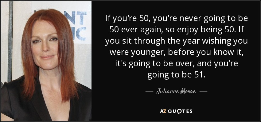 If you're 50, you're never going to be 50 ever again, so enjoy being 50. If you sit through the year wishing you were younger, before you know it, it's going to be over, and you're going to be 51. - Julianne Moore