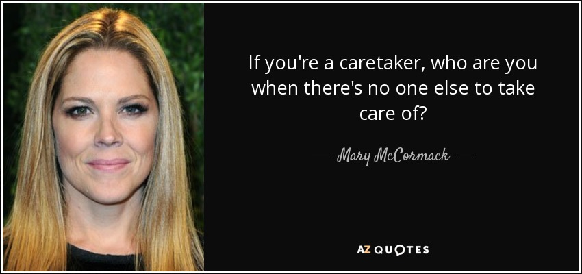 If you're a caretaker, who are you when there's no one else to take care of? - Mary McCormack