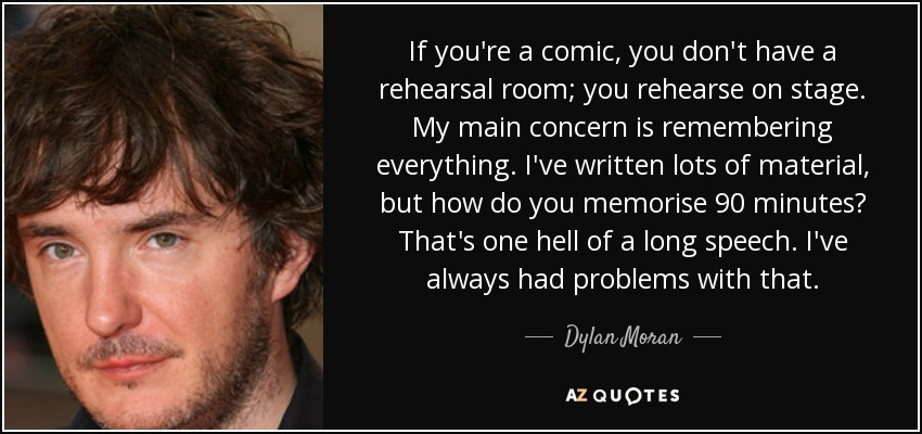 If you're a comic, you don't have a rehearsal room; you rehearse on stage. My main concern is remembering everything. I've written lots of material, but how do you memorise 90 minutes? That's one hell of a long speech. I've always had problems with that. - Dylan Moran