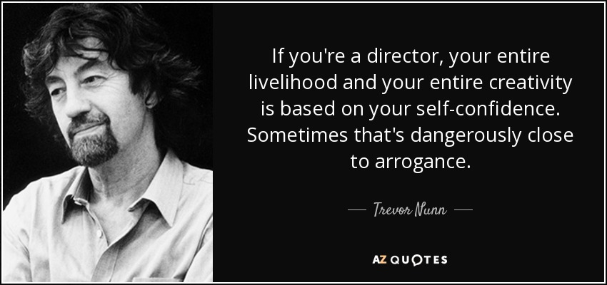 If you're a director, your entire livelihood and your entire creativity is based on your self-confidence. Sometimes that's dangerously close to arrogance. - Trevor Nunn