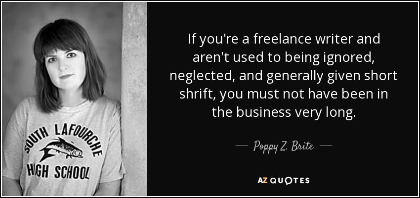 If you're a freelance writer and aren't used to being ignored, neglected, and generally given short shrift, you must not have been in the business very long. - Poppy Z. Brite