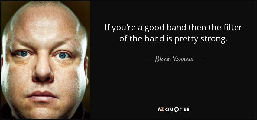 If you're a good band then the filter of the band is pretty strong. - Black Francis
