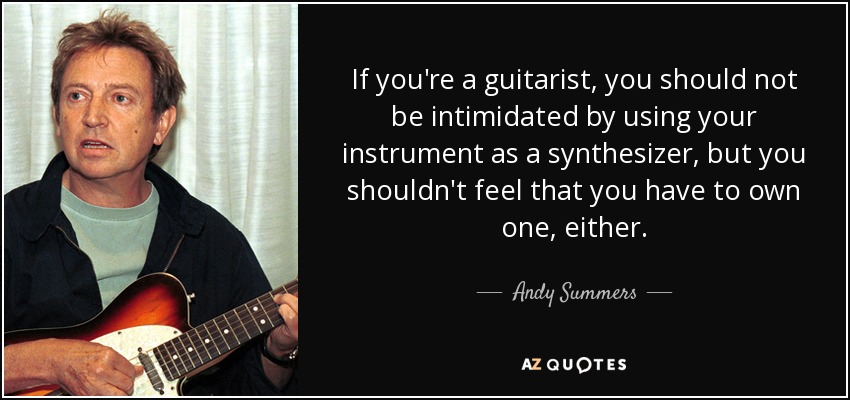 If you're a guitarist, you should not be intimidated by using your instrument as a synthesizer, but you shouldn't feel that you have to own one, either. - Andy Summers