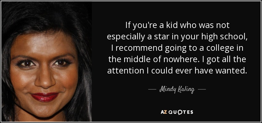 If you're a kid who was not especially a star in your high school, I recommend going to a college in the middle of nowhere. I got all the attention I could ever have wanted. - Mindy Kaling