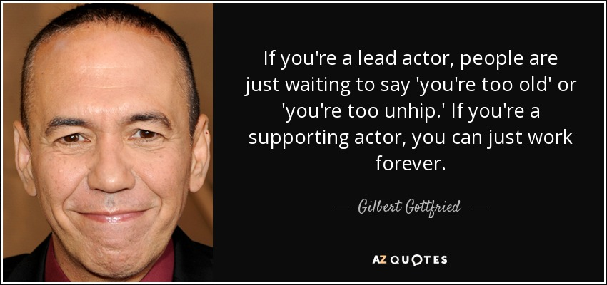If you're a lead actor, people are just waiting to say 'you're too old' or 'you're too unhip.' If you're a supporting actor, you can just work forever. - Gilbert Gottfried