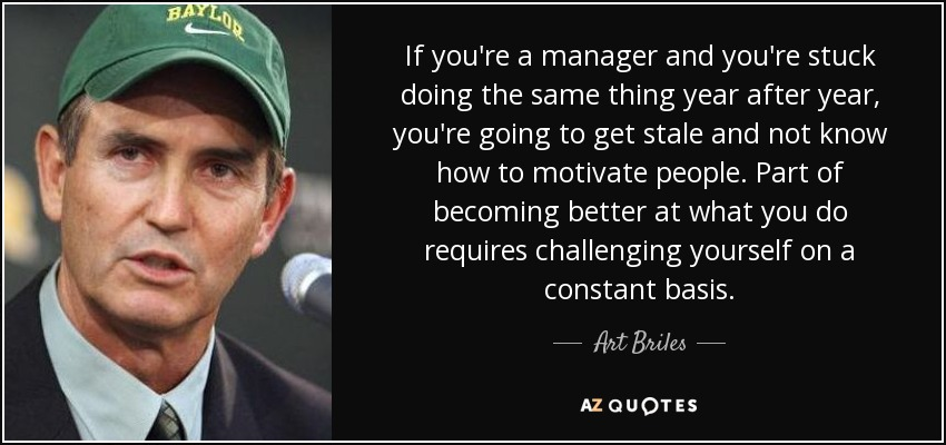 If you're a manager and you're stuck doing the same thing year after year, you're going to get stale and not know how to motivate people. Part of becoming better at what you do requires challenging yourself on a constant basis. - Art Briles