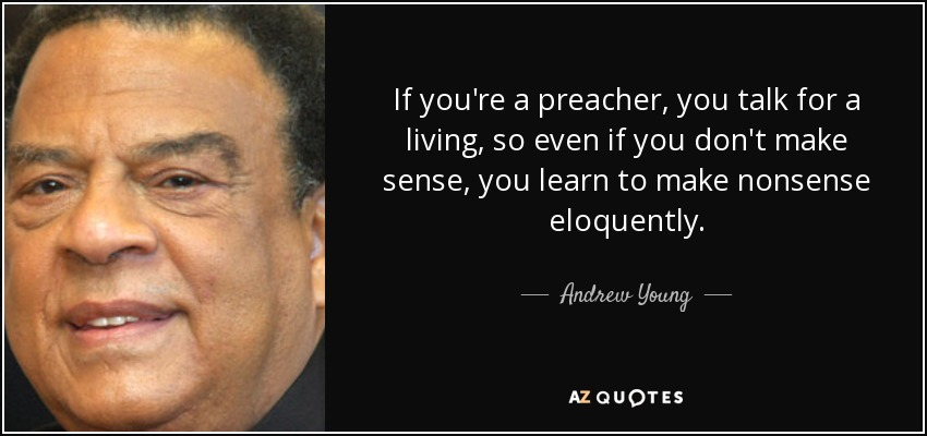 If you're a preacher, you talk for a living, so even if you don't make sense, you learn to make nonsense eloquently. - Andrew Young