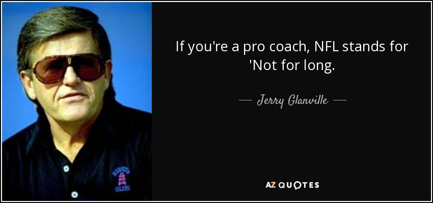 If you're a pro coach, NFL stands for 'Not for long. - Jerry Glanville