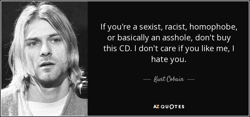 Kurt Cobain Quote If Youre A Sexist Racist Homophobe Or