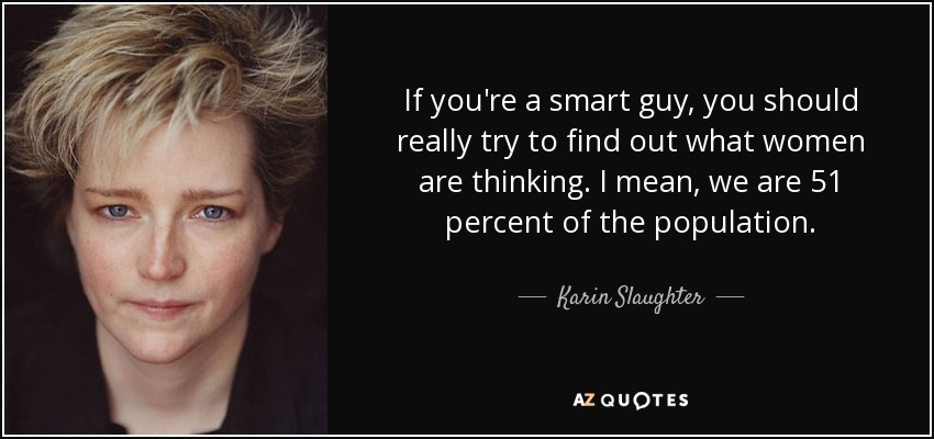 If you're a smart guy, you should really try to find out what women are thinking. I mean, we are 51 percent of the population. - Karin Slaughter
