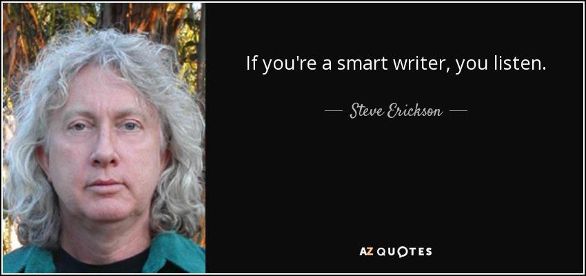 If you're a smart writer, you listen. - Steve Erickson