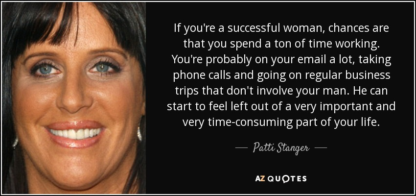If you're a successful woman, chances are that you spend a ton of time working. You're probably on your email a lot, taking phone calls and going on regular business trips that don't involve your man. He can start to feel left out of a very important and very time-consuming part of your life. - Patti Stanger