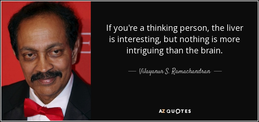 If you're a thinking person, the liver is interesting, but nothing is more intriguing than the brain. - Vilayanur S. Ramachandran