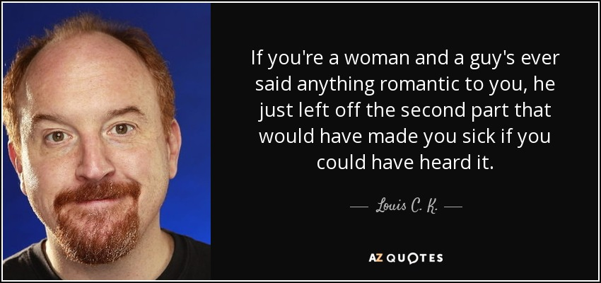 If you're a woman and a guy's ever said anything romantic to you, he just left off the second part that would have made you sick if you could have heard it. - Louis C. K.