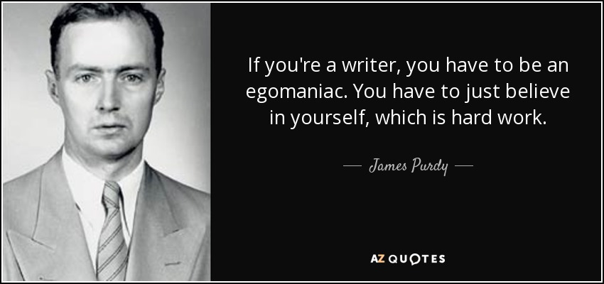 If you're a writer, you have to be an egomaniac. You have to just believe in yourself, which is hard work. - James Purdy