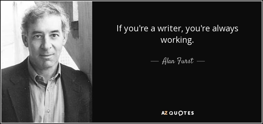If you're a writer, you're always working. - Alan Furst