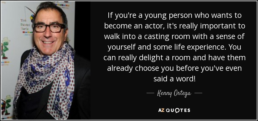 If you're a young person who wants to become an actor, it's really important to walk into a casting room with a sense of yourself and some life experience. You can really delight a room and have them already choose you before you've even said a word! - Kenny Ortega