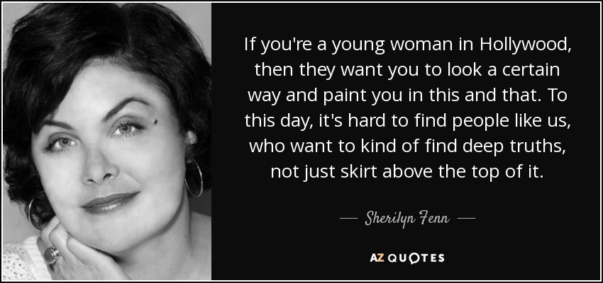 If you're a young woman in Hollywood, then they want you to look a certain way and paint you in this and that. To this day, it's hard to find people like us, who want to kind of find deep truths, not just skirt above the top of it. - Sherilyn Fenn